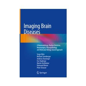 Imaging Brain Diseases A Neuroradiology, Nuclear Medicine, Neurosurgery, Neuropathology and Molecular Biology-based Approach