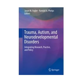 Trauma, Autism, and Neurodevelopmental Disorders Integrating Research, Practice, and Policy